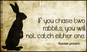 EmilysQuotes.Com-chase-two-rabbits-catch-either-one-advice-intelligent-proverb-consequences-Russian-proverb